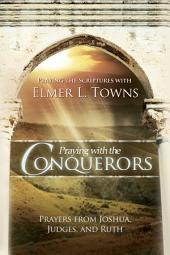 Praying with the Conquerors: Prayers From Joshua, Judges, and Ruth (Praying the Scriptures)