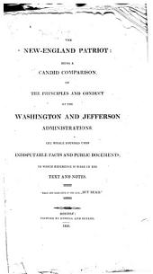The New-England Patriot: Being a Candid Comparison of the Principles and Conduct of the Washington and Jefferson Administrations ...