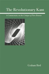 The Revolutionary Kant: A Commentary on the Critique of Pure Reason