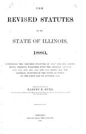 """The Revised Statutes of the State of Illinois, 1883: Comprising the """"Revised Statutes of 1874,"""" and All Amendments Thereto, Together with the General Acts of 1875 ... [to] 1883, Being All the General Statutes of the State, in Force on the First Day of October, 1883"""
