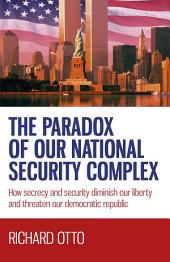 The Paradox of our National Security Complex: How Secrecy and Security Diminish Our Liberty and Threaten Our Democratic Republic