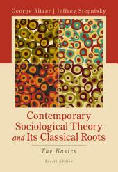 CONTEMPORARY SOCIOLOGICAL THEORY AND ITS CLASSICAL ROOTS: THE BASICS: Fourth Edition