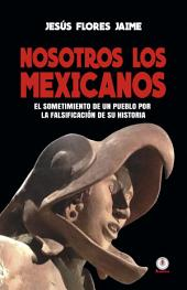 Nosotros los mexicanos: El sometimiento de un pueblo por la falsificación de su historia