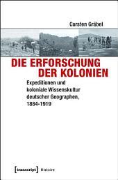 Die Erforschung der Kolonien: Expeditionen und koloniale Wissenskultur deutscher Geographen, 1884-1919