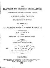 The Flowers of Persian Literature: Containing Extracts from the Most Celebrated Authors, in Prose and Verse; with a Translation Into English: Being a Companion to Sir William Jones's Persian Grammar. To which is Prefixed an Essay on the Language and Literature of Persia