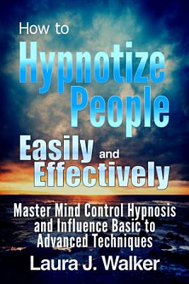 How to Hypnotize People Easily and Effectively  Master Mind Control Hypnosis and Influence Basic to Advanced Techniques PDF