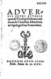 Aduersus Petri Sutoris quonda[m] theologi Sorbonici, nu[n]c monachi Cartusiani debacchatione[m] apologia Eras. Roterodami