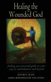 Healing the Wounded God: Finding Your Personal Guide to Individuation and Beyond