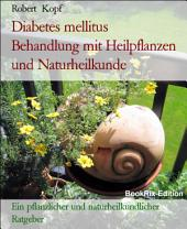 Diabetes mellitus, Zuckerkrankheit Behandlung mit Pflanzenheilkunde (Phytotherapie), Akupressur und Wasserheilkunde: Ein pflanzlicher und naturheilkundlicher Ratgeber