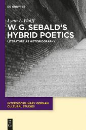 W.G. Sebald's Hybrid Poetics: Literature as Historiography