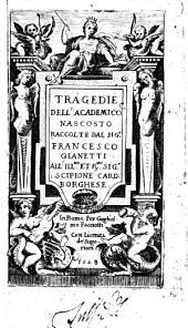 Tragedie dell'Academico Nascosto raccolte dal sig.r Francesco Gianetti all'ill.mo et reverendissimo sig.r Scipione card. Borghese