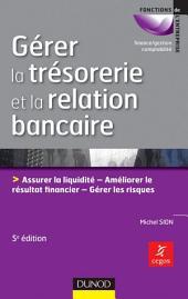Gérer la trésorerie et la relation bancaire - 5ème édition - Principes de gestion opérationnelle: Assurer la liquidité. Optimiser le résultat financier. Gérer les risques