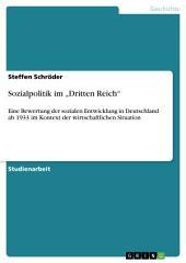 """Sozialpolitik im """"Dritten Reich"""": Eine Bewertung der sozialen Entwicklung in Deutschland ab 1933 im Kontext der wirtschaftlichen Situation"""