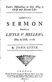 Youth's Obstructions in Their Way to Christ and Eternal Life: Consider'd in a Sermon Preach'd at Little St. Hellen's, May the First, 1728. By John Guyse