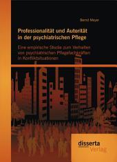 Professionalität und Autorität in der psychiatrischen Pflege: Eine empirische Studie zum Verhalten von psychiatrischen Pflegefachkräften in Konfliktsituationen