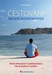 Cestování – nejlepší životní investice: První opravdový kariérní rádce pro mladého člověka
