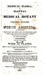 Medical Flora; Or, Manual of the Medical Botany of the United States of North America: Containing a Selection of Above 100 Figures and Descriptions of Medical Plants, with Their Names, Qualities, Properties, History, &c.: and Notes Or Remarks on Nearly 500 Equivalent Substitutes