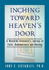 Inching Toward Heaven's Door: A Would-Be Alchemist's Journey of Faith, Remembrance and Healing