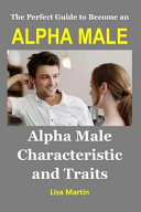 The Perfect Guide to Become an Alpha Male  Alpha Male Characteristic and Traits  Alpha Male Discipline  Alpha Male Leadership  Alpha Male Possessive  PDF
