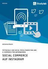 Social Commerce auf Instagram  Potenziale von Social Media Marketing und E Commerce f  r Unternehmen PDF