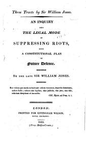 Three tracts: an inquiry into the legal mode of suppressing riots with a constitutional plan of future defence