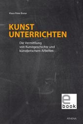 Kunst unterrichten: Die Vermittlung von Kunstgeschichte und künstlerischem Arbeiten