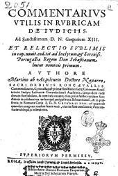 Commentarius vtilis in rubricam de iudiciis ... et relectio sublimis in cap. nouit. eod. tit. ... Authore Martino ab Azpilcueta ..