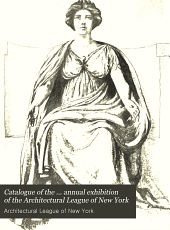Catalogue of the ... Annual Exhibition of the Architectural League of New York: Volume 17