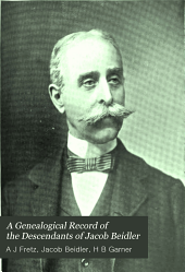 A Genealogical Record of the Descendants of Jacob Beidler: Of Lower Milford Township, Bucks Co., Pa. : Together with Historical and Biographical Sketches Illustrated with Portraits and Other Illustrations