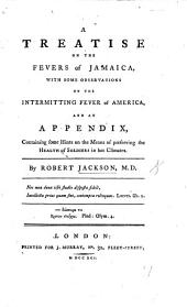 A treatise on the fevers of Jamaica, with some observations on the intermitting fever of America, and an appendix containing some hints on the means of preserving the health of soldiers in hot climates