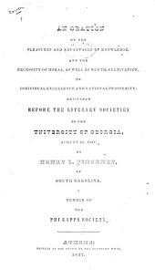 An Oration on the Pleasures and Advantages of Knowledge, and the Necessity of Moral, as Well as Mental Cultivation, to Individual Excellence and National Prosperity, Delivered Before the [Demosthenian and Phi Kappa] Literary Societies of the University of Georgia, August 3d, 1837