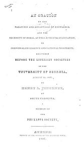 An Oration on the Pleasures and Advantages of Knowledge  and the Necessity of Moral  as Well as Mental Cultivation  to Individual Excellence and National Prosperity  Delivered Before the  Demosthenian and Phi Kappa  Literary Societies of the University of Georgia  August 3d  1837 PDF