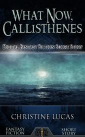 What Now, Callisthenes: Digital Fantasy Fiction Short Story