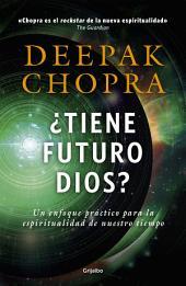 ¿Tiene futuro Dios?: Un enfoque práctico para la espiritualidad de nuestro tiempo