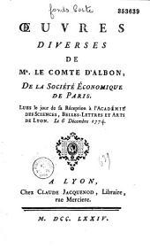 Oeuvres diverses de Mr. le comte d'Albon... Lues le jour de sa Réception à l'Académie des Sciences, Belles-Lettres et Arts de Lyon. Le 6 Décembre 1774
