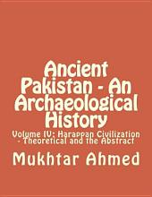Ancient Pakistan - An Archaeological History: Volume IV: Harappan Civilization - Theoretical and the Abstract