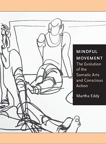 Download Mindful Movement The Evolution of the Somatic Arts and Conscious Action Book