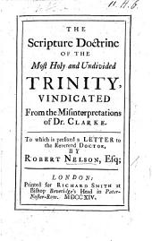 The Scripture Doctrine of the Most Holy and Undivided Trinity, Vindicated from the Misinterpretations of Dr. Clarke. [By James Knight.] To which is Prefixed a Letter to the Reverend Doctor, by Robert Nelson