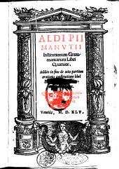 Aldi Pii Manutii Institutionum grammaticarum libri quatuor. Addito in fine de octo partium orationis constructione libello Erasmo Roterodamo authore ..