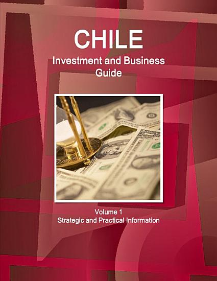 Chile Investment and Business Guide Volume 1 Strategic and Practical Information PDF