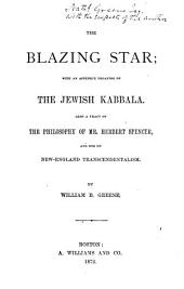 The blazing star; with an appendix treating of the Jewish Kabbala, also a tract on the philosophy of H. Spencer, and one on New-England transcendentalism