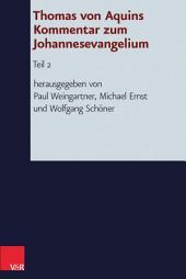 Thomas von Aquins Kommentar zum Johannesevangelium: Teil 2. Hg.Weingartner/Ernst/Schöner