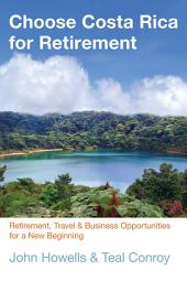 Choose Costa Rica for Retirement: Retirement, Travel & Business Opportunities for a New Beginning, Edition 10