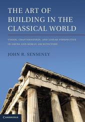 The Art of Building in the Classical World: Vision, Craftsmanship, and Linear Perspective in Greek and Roman Architecture