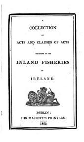 A Collection of Acts and Clauses of Acts Relating to the Inland Fisheries of Ireland