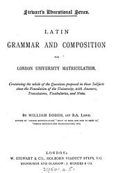 Latin Grammar and Composition for London University Matriculation: Containing the Whole of the Questions Proposed in These Subjects Since the Foundation of the University, with Answers, Translations, Vocabularies, and Notes