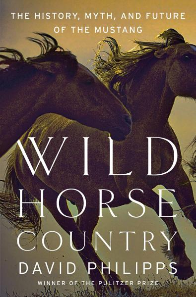 Wild Horse Country: The History, Myth, and Future of the Mustang, America's Horse