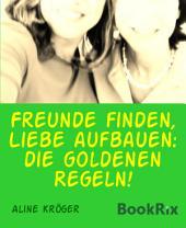 Freunde finden, Liebe aufbauen: die goldenen Regeln!: Freundschaften fürs Leben aufbauen