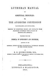 The Lutheran Manual on Scriptural Principles, Or, The Augsburg Confession: Illustrated and Sustained Chiefly by Scripture Proofs and Extracts from Standard Lutheran Theologians of Europe and America, Together with the Formula of Government and Discipline Adopted by the General Synod of the Evangelical Lutheran Church in the United States