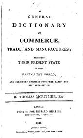 A General Dictionary of Commerce, Trade, and Manufactures: Exhibiting Their Present State in Every Part of the World; and Carefully Comp. from the Latest and Best Authorities